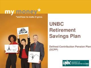 UNBC Retirement Savings Plan Defined Contribution Pension Plan DCPP