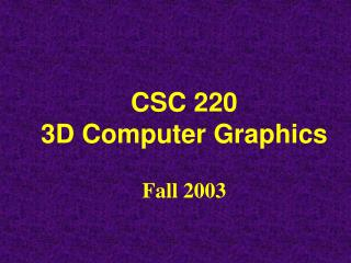 CSC 220 3D Computer Graphics Fall 2003