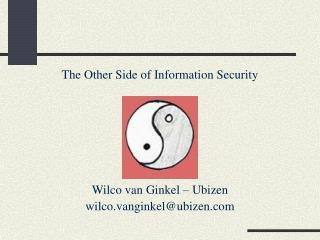 The Other Side of Information Security Wilco van Ginkel Ubizen wilco.vanginkelubizen