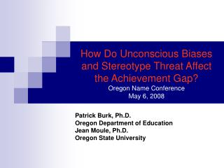How Do Unconscious Biases and Stereotype Threat Affect the Achievement Gap Oregon Name Conference May 6, 2008