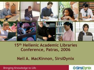fifteenth Hellenic Academic Libraries Conference, Patras, 2006 Neil A. MacKinnon, SirsiDynix
