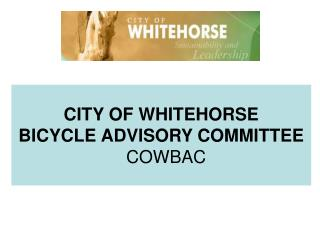 CITY OF WHITEHORSE BICYCLE ADVISORY COMMITTEE COWBAC