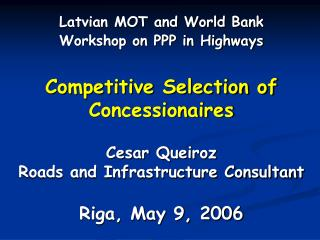 Aggressive Selection of Concessionaires Cesar Queiroz Roads and Infrastructure Consultant Riga, May 9, 2006