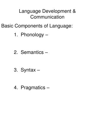 Dialect Development Communication Basic Components of Language: 1. Phonology 2. Semantics 3. Linguistic structure