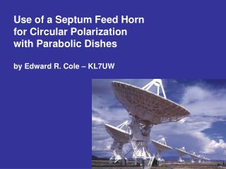 Utilization of a Septum Feed Horn for Circular Polarization with Parabolic Dishes by Edward R. Cole KL7UW
