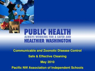 Transmittable and Zoonotic Disease Control Safe Effective Cleaning May 2010 Pacific NW Association of Independent Schoo