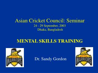 Asian Cricket Council: Seminar 24 - 29 September, 2003 Dhaka, Bangladesh MENTAL SKILLS TRAINING