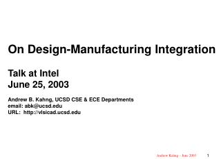 On Design-Manufacturing Integration Talk at Intel June 25, 2003 Andrew B. Kahng, UCSD CSE ECE Departments email: abku