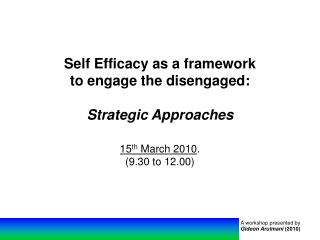 Self Efficacy as a structure to draw in the withdrew: Strategic Approaches fifteenth March 2010. 9.30 to 12.00