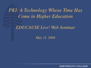 PKI: A Technology Whose Time Has Come in Higher Education EDUCAUSE Live Web Seminar May 11, 2004