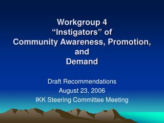 Workgroup 4 Instigators of Community Awareness, Promotion, and Demand
