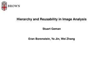 Pecking order and Reusability in Image Analysis Stuart Geman Eran Borenstein, Ya Jin, Wei Zhang