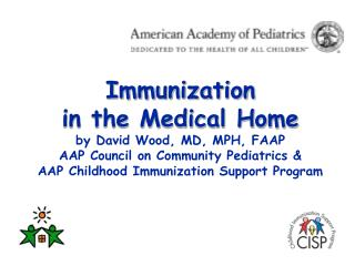 Vaccination in the Medical Home by David Wood, MD, MPH, FAAP AAP Council on Community Pediatrics AAP Childhood Imm