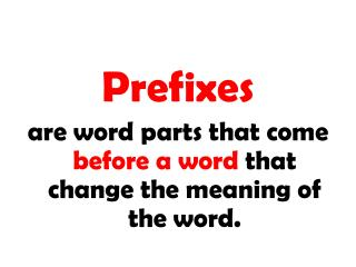 Prefixes are word parts that precede a word that change the which means of the word.