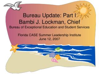 Authority Update: Part I Bambi J. Lockman, Chief Bureau of Exceptional Education and Student Services Florida CASE Summ