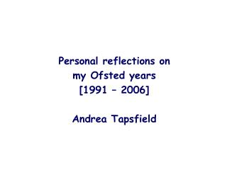 Individual reflections on my Ofsted years [1991 2006] Andrea Tapsfield