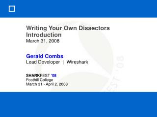 Composing Your Own Dissectors Introduction March 31, 2008 Gerald Combs Lead Developer Wireshark SHARKFEST 08 Foothi