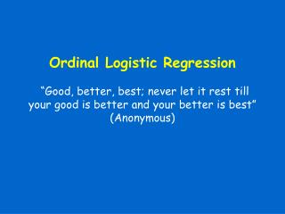 Ordinal Logistic Regression Good, better, best; never give it a chance to rest till your great is better and your bette