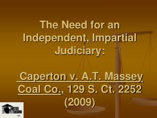 The Need for an Independent, Impartial Judiciary: Caperton v. A.T. Massey Coal Co., 129 S. Ct. 2252 2009