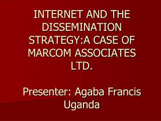 Web AND THE DISSEMINATION STRATEGY:A CASE OF MARCOM ASSOCIATES LTD. Moderator: Agaba Francis Uganda