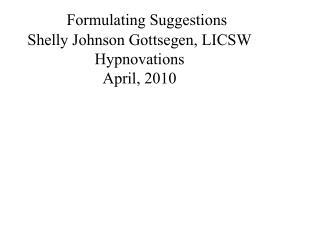 Defining Suggestions Shelly Johnson Gottsegen, LICSW Hypnovations April, 2010