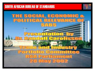 THE SOCIAL, ECONOMIC POLITICAL RELEVANCE OF SABS Presentation by Dr. Randall Carolissen Trade and Industry Portfol