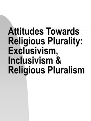 States of mind Towards Religious Plurality: Exclusivism, Inclusivism Religious Pluralism