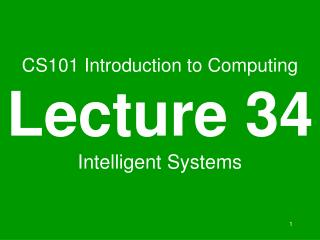 CS101 Introduction to Computing Lecture 34 Intelligent Systems