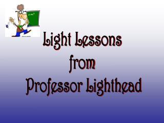 Light Lessons from Professor Lighthead