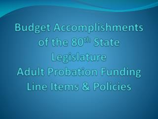Financial plan Accomplishments of the 80th State Legislature Adult Probation Funding Line Items Policies
