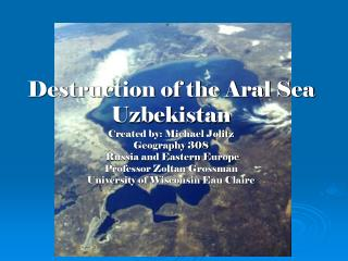 Annihilation of the Aral Sea Uzbekistan Created by: Michael Jolitz Geography 308 Russia and Eastern Europe Professor Zo