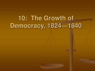 10: The Growth of Democracy, 1824 1840