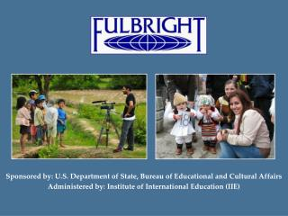 Supported by: U.S. Branch of State, Bureau of Educational and Cultural Affairs Administered by: Institute of Interna