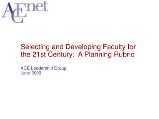 Selecting and Developing Faculty for the 21st Century: A Planning Rubric ACE Leadership Group June 2003