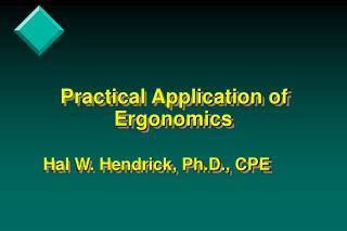 Down to earth Application of Ergonomics Hal W. Hendrick, Ph.D., CPE