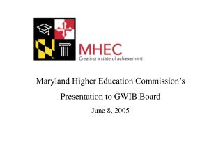 Maryland Higher Education Commission s Presentation to GWIB Board June 8, 2005