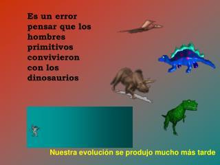 Es un lapse pensar que los hombres primitivos convivieron con los dinosaurios