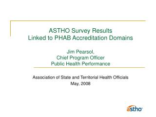 ASTHO Survey Results Linked to PHAB Accreditation Domains Jim Pearsol, Chief Program Officer Public Health Performance