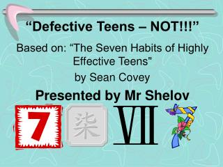 Faulty Teens NOT Based on: The Seven Habits of Highly Effective Teens via Sean Covey Presented by Mr Shelov