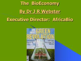 The BioEconomy By Dr J R Webster Executive Director: AfricaBio