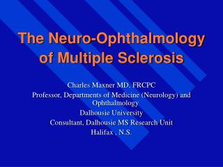 The Neuro-Ophthalmology of Multiple Sclerosis Charles Maxner MD, FRCPC Professor, Departments of Medicine Neurology a