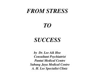 FROM STRESS TO SUCCESS by Dr. Lee Aik Hoe Consultant Psychiatrist Pantai Medical Center Subang Jay