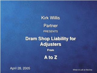 Kirk Willis Partner PRESENTS Dram Shop Liability for Adjusters From start to finish