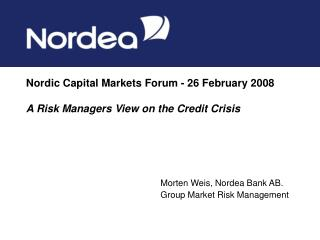 Nordic Capital Markets Forum - 26 February 2008 A Risk Managers View on the Credit Crisis
