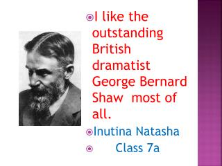 I like the remarkable British playwright George Bernard Shaw above all. Inutina Natasha Class 7a