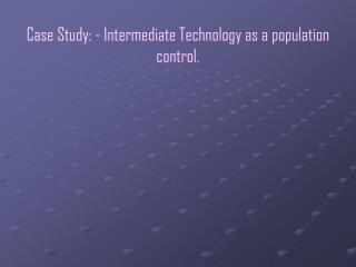 Contextual investigation: - Intermediate Technology as a populace control.