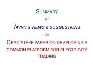 Rundown of NVVN S VIEWS SUGGESTIONS on CERC STAFF PAPER ON DEVELOPING A COMMON PLATFORM FOR ELECTRICITY TRADING