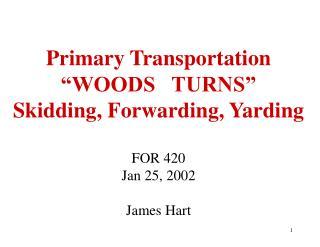 Essential Transportation WOODS TURNS Skidding, Forwarding, Yarding FOR 420 Jan 25, 2002 James Hart