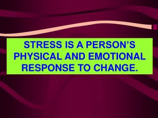 Anxiety IS A PERSON S PHYSICAL AND EMOTIONAL RESPONSE TO CHANGE.