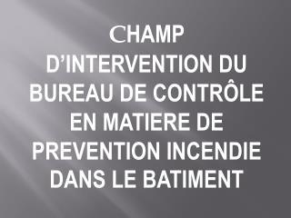 CHAMP D INTERVENTION DU BUREAU DE CONTR LE EN MATIERE DE PREVENTION INCENDIE DANS LE BATIMENT